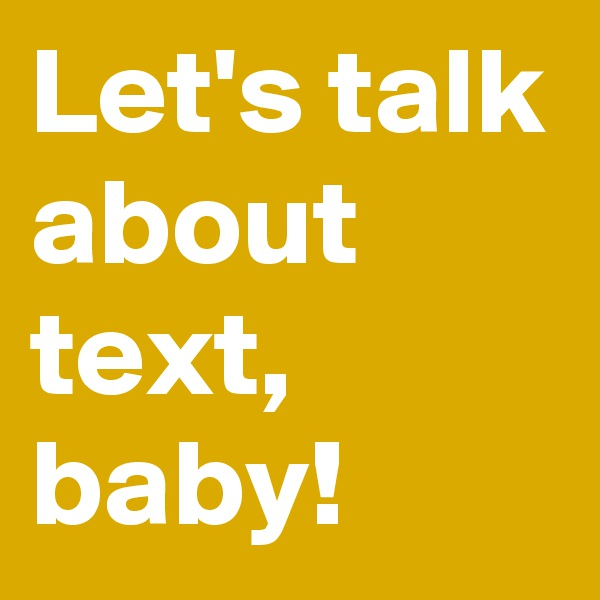 Let's talk about text, baby!