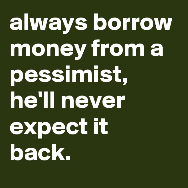 always borrow money from a pessimist, he'll never expect it back.