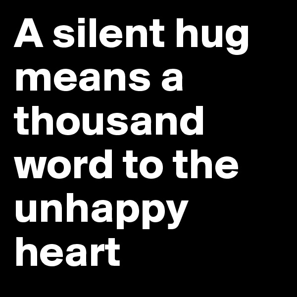 A silent hug means a thousand word to the unhappy heart