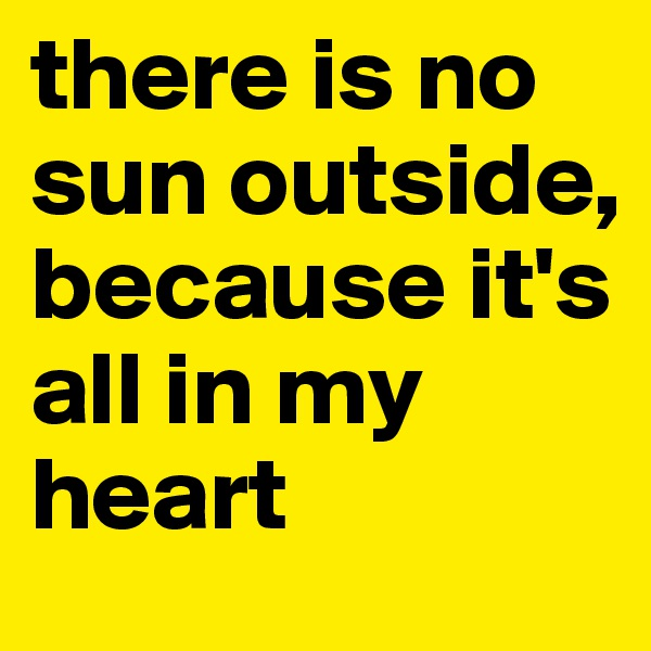 there is no sun outside, because it's all in my heart
