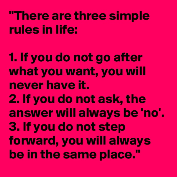 """There are three simple rules in life:  1. If you do not go after what you want, you will never have it. 2. If you do not ask, the answer will always be 'no'. 3. If you do not step forward, you will always be in the same place."""
