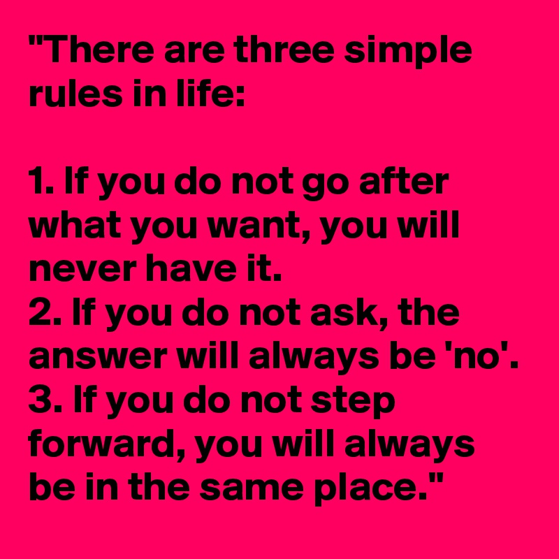 """""""There are three simple rules in life:  1. If you do not go after what you want, you will never have it. 2. If you do not ask, the answer will always be 'no'. 3. If you do not step forward, you will always be in the same place."""""""