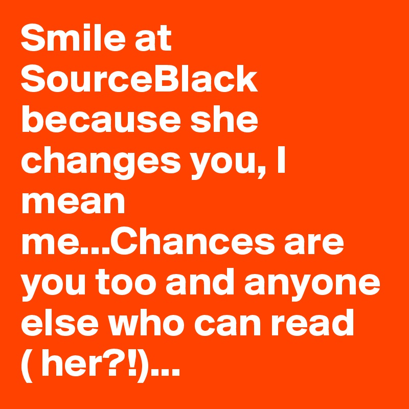 Smile at SourceBlack because she changes you, I mean me...Chances are you too and anyone else who can read ( her?!)...