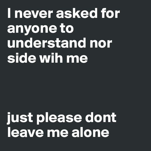 I never asked for anyone to understand nor side wih me    just please dont leave me alone