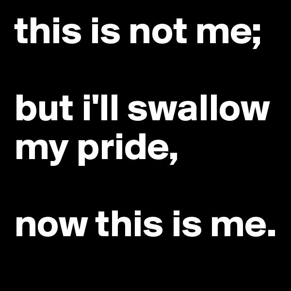 this is not me;  but i'll swallow my pride,  now this is me.