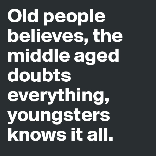 Old people believes, the middle aged doubts everything, youngsters knows it all.