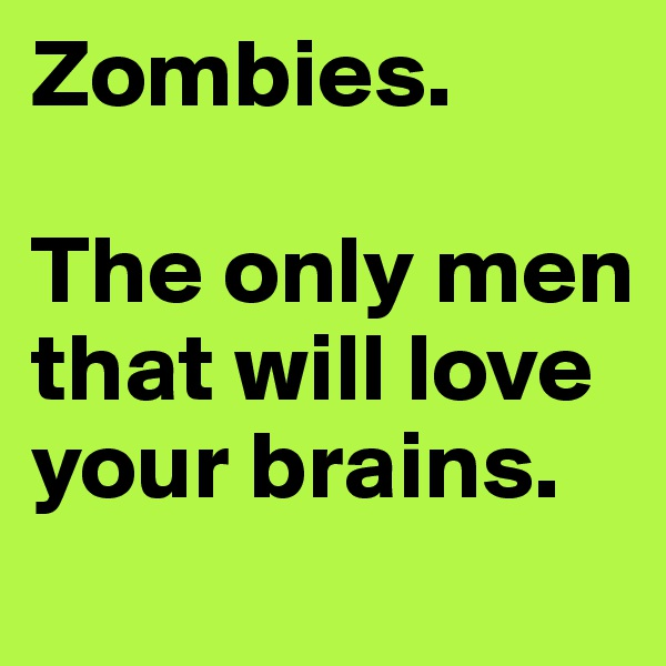 Zombies.  The only men that will love your brains.