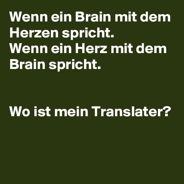 Wenn ein Brain mit dem Herzen spricht. Wenn ein Herz mit dem Brain spricht.   Wo ist mein Translater?