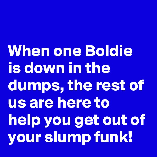 When one Boldie is down in the dumps, the rest of us are here to help you get out of your slump funk!