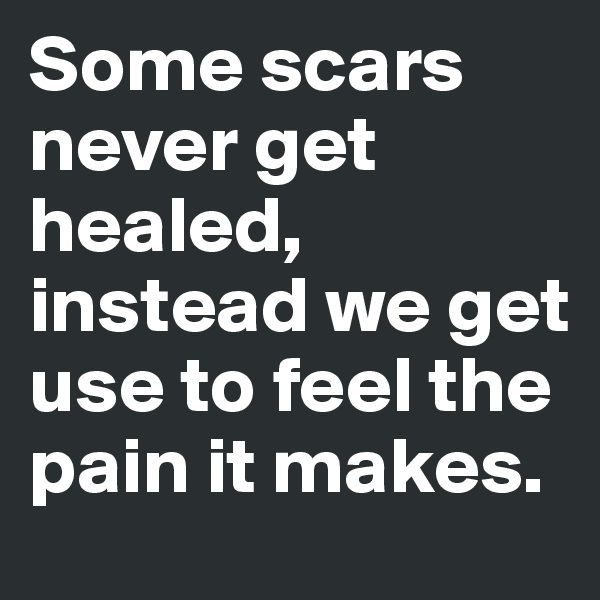 Some scars never get healed, instead we get use to feel the pain it makes.