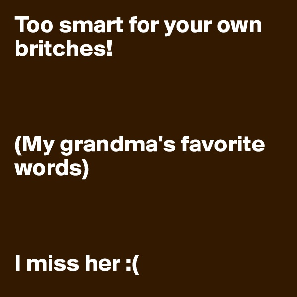 Too smart for your own britches!    (My grandma's favorite words)     I miss her :(