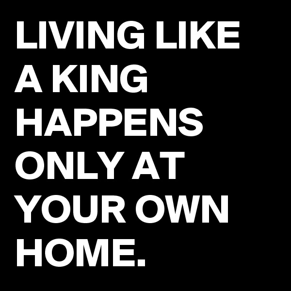LIVING LIKE A KING HAPPENS ONLY AT YOUR OWN HOME.