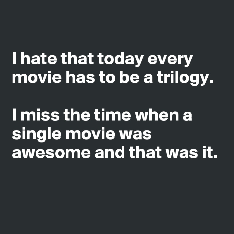 I hate that today every movie has to be a trilogy.  I miss the time when a single movie was awesome and that was it.