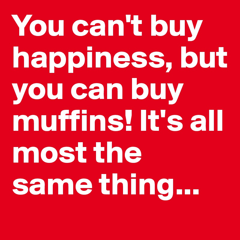 You can't buy happiness, but you can buy muffins! It's all most the same thing...