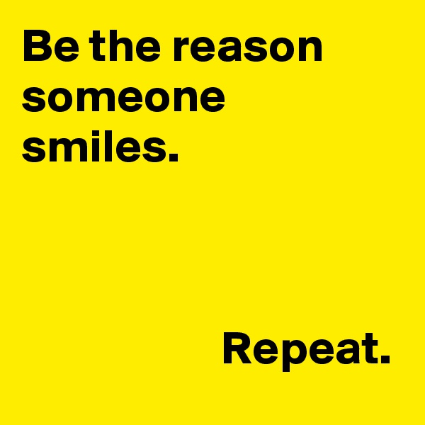 Be the reason someone smiles.                         Repeat.