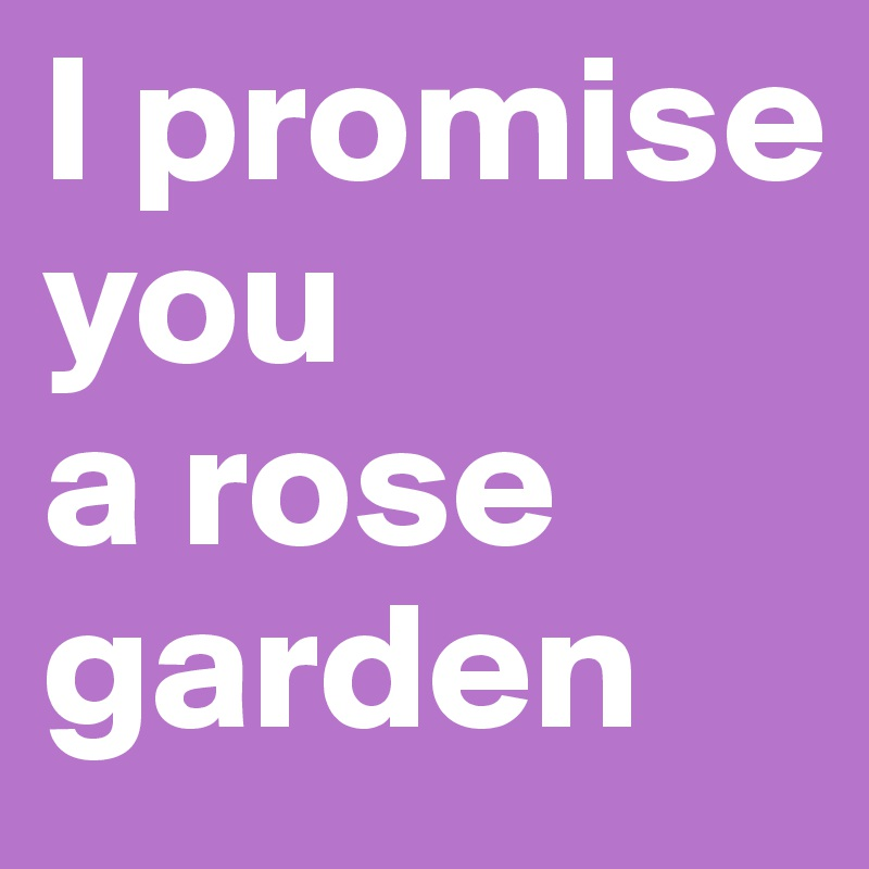 I promise you  a rose garden