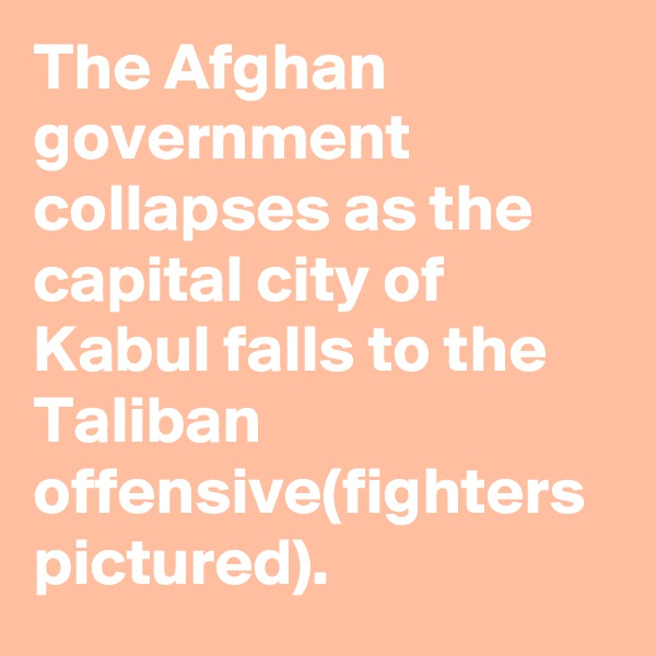 The Afghan government collapses as the capital city of Kabul falls to the Taliban offensive(fighters pictured).