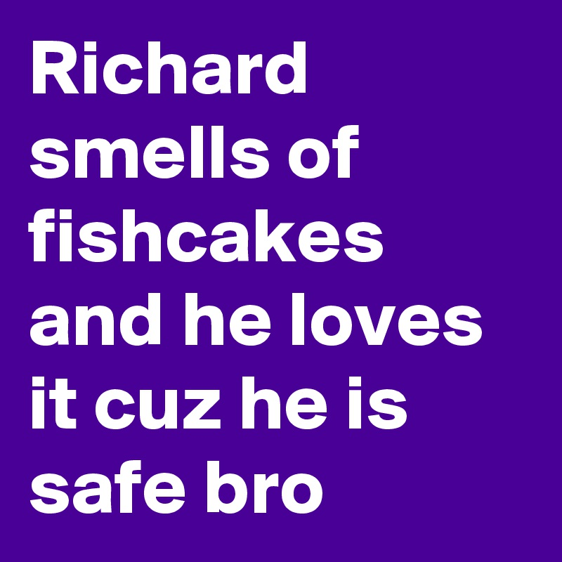 Richard smells of fishcakes and he loves it cuz he is safe bro
