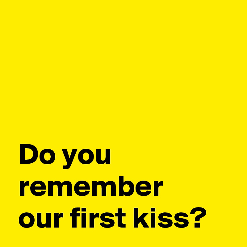 Do you  remember  our first kiss?