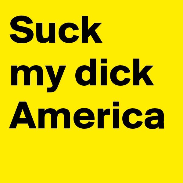 Suck my dick America