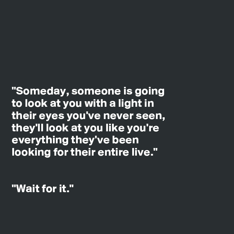 """Someday, someone is going to look at you with a light in their eyes you've never seen, they'll look at you like you're everything they've been looking for their entire live.""   ""Wait for it."""