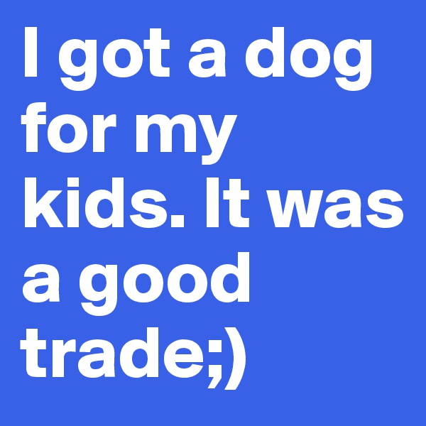 I got a dog for my kids. It was a good trade;)