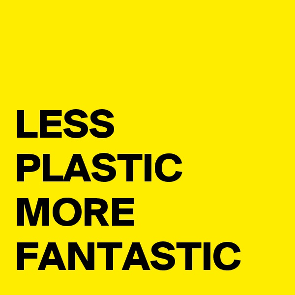 LESS PLASTIC MORE FANTASTIC