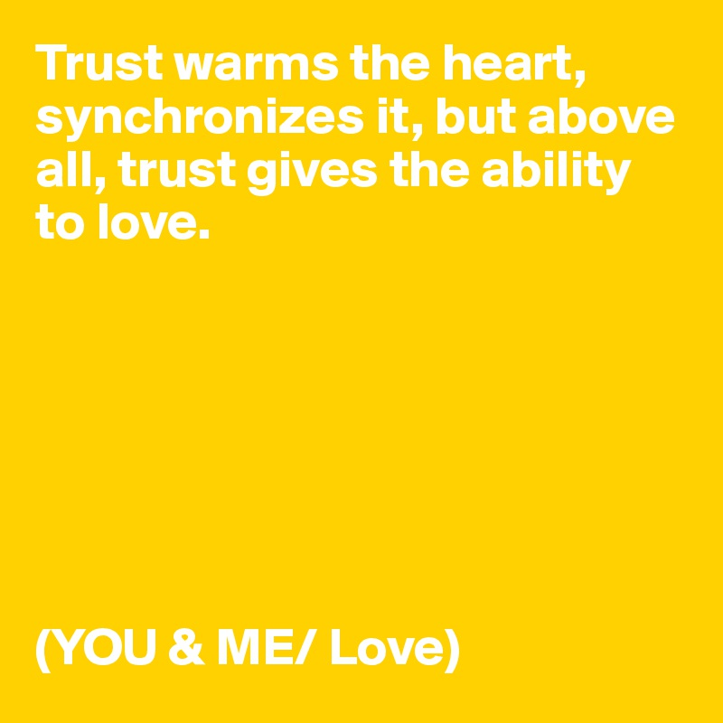 Trust warms the heart, synchronizes it, but above all, trust gives the ability to love.        (YOU & ME/ Love)
