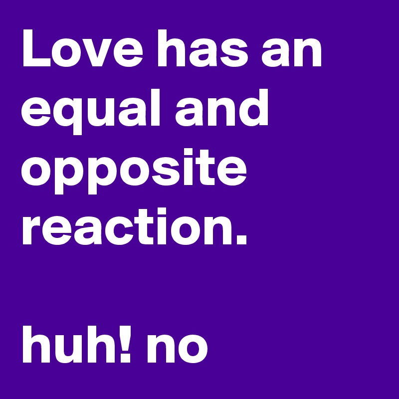Love has an equal and opposite reaction.  huh! no