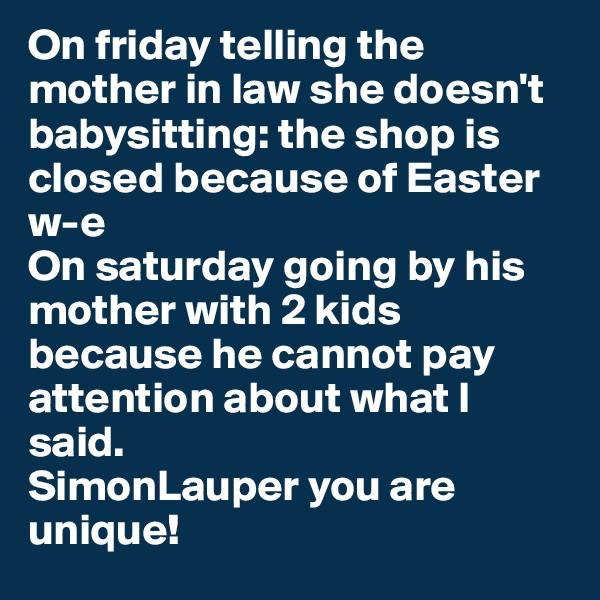 On friday telling the mother in law she doesn't babysitting: the shop is closed because of Easter w-e  On saturday going by his mother with 2 kids because he cannot pay attention about what I said.  SimonLauper you are unique!