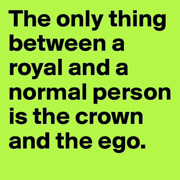 The only thing between a royal and a normal person is the crown and the ego.