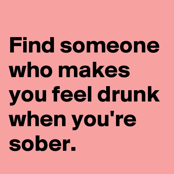 Find someone who makes you feel drunk when you're sober.
