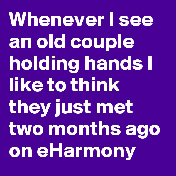 Whenever I see an old couple holding hands I like to think they just met two months ago on eHarmony