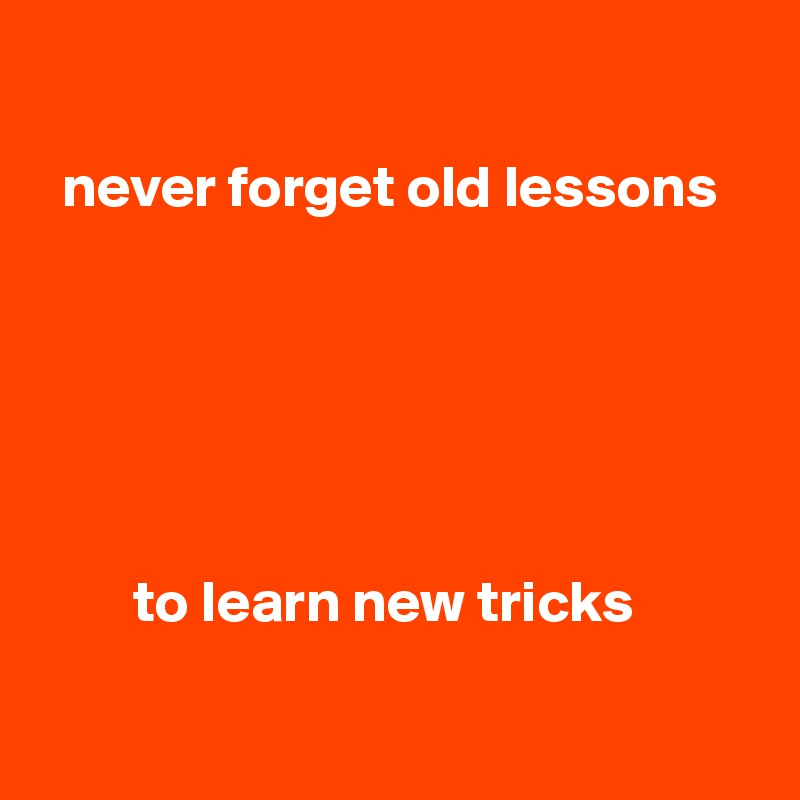 never forget old lessons               to learn new tricks