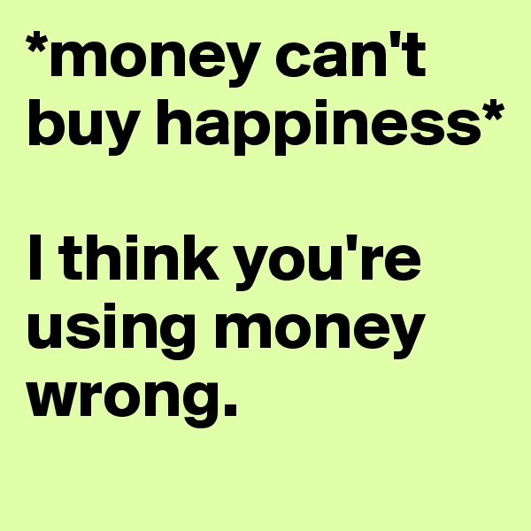 *money can't buy happiness*  I think you're using money wrong.