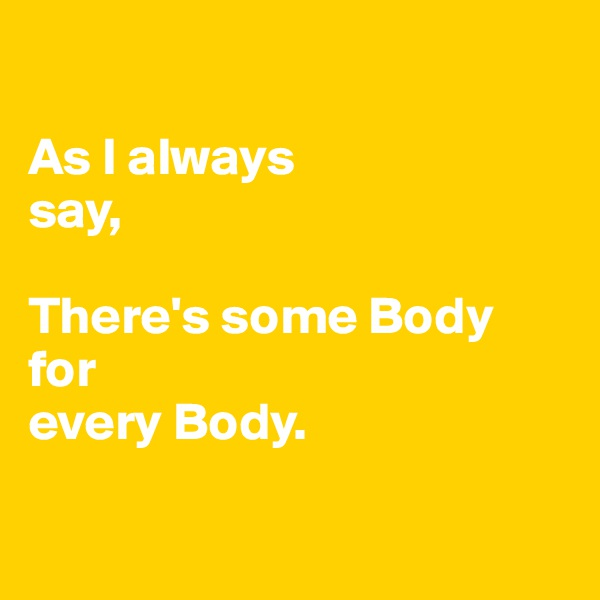 As I always                          say,  There's some Body for  every Body.