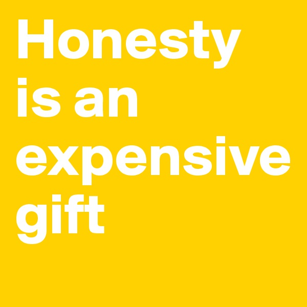 Honesty is an expensive  gift