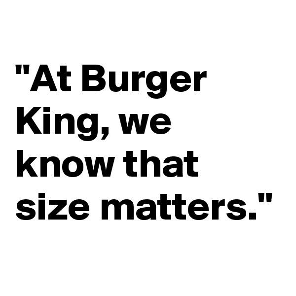 """""""At Burger King, we know that size matters."""""""