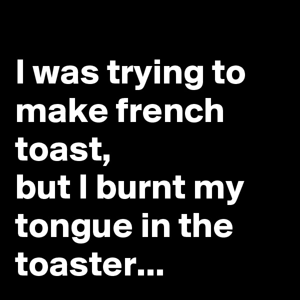 I was trying to make french toast, but I burnt my tongue in the toaster...