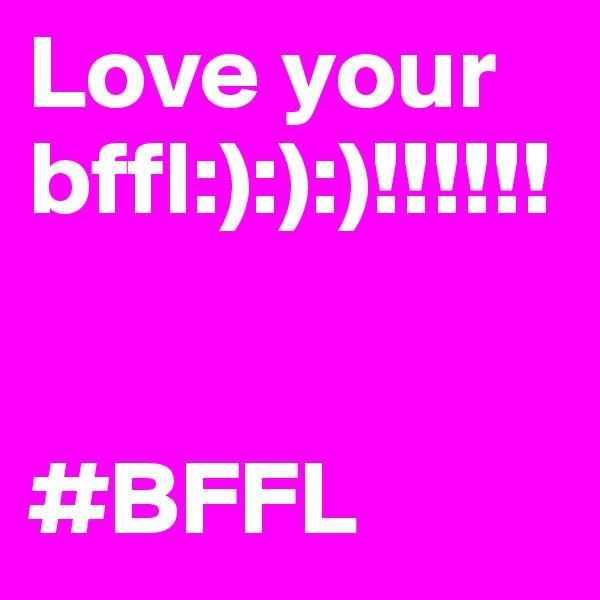 Love your bffl:):):)!!!!!!   #BFFL