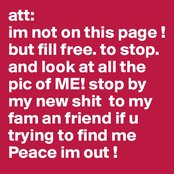 att:  im not on this page !  but fill free. to stop. and look at all the pic of ME! stop by my new shit  to my fam an friend if u trying to find me  Peace im out !