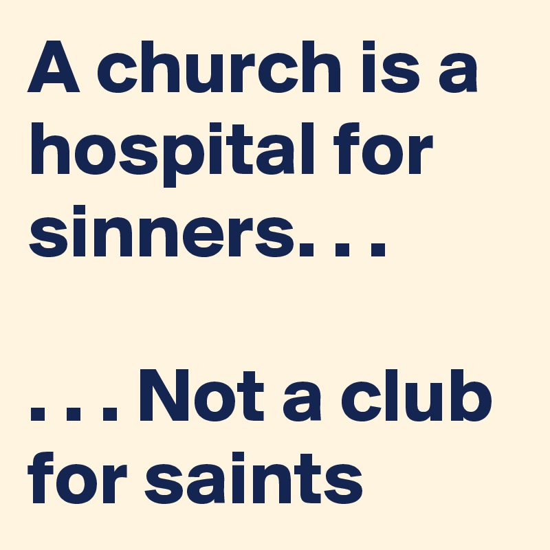 A church is a hospital for sinners. . .    . . . Not a club for saints