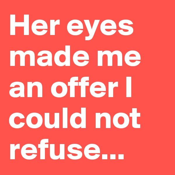 Her eyes made me an offer I could not refuse...