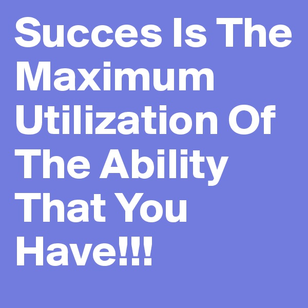Succes Is The Maximum Utilization Of The Ability That You Have!!!