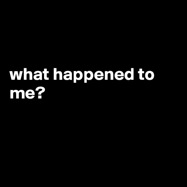 what happened to me?