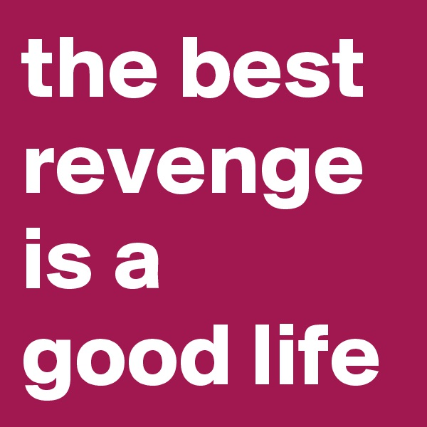 the best revenge is a good life