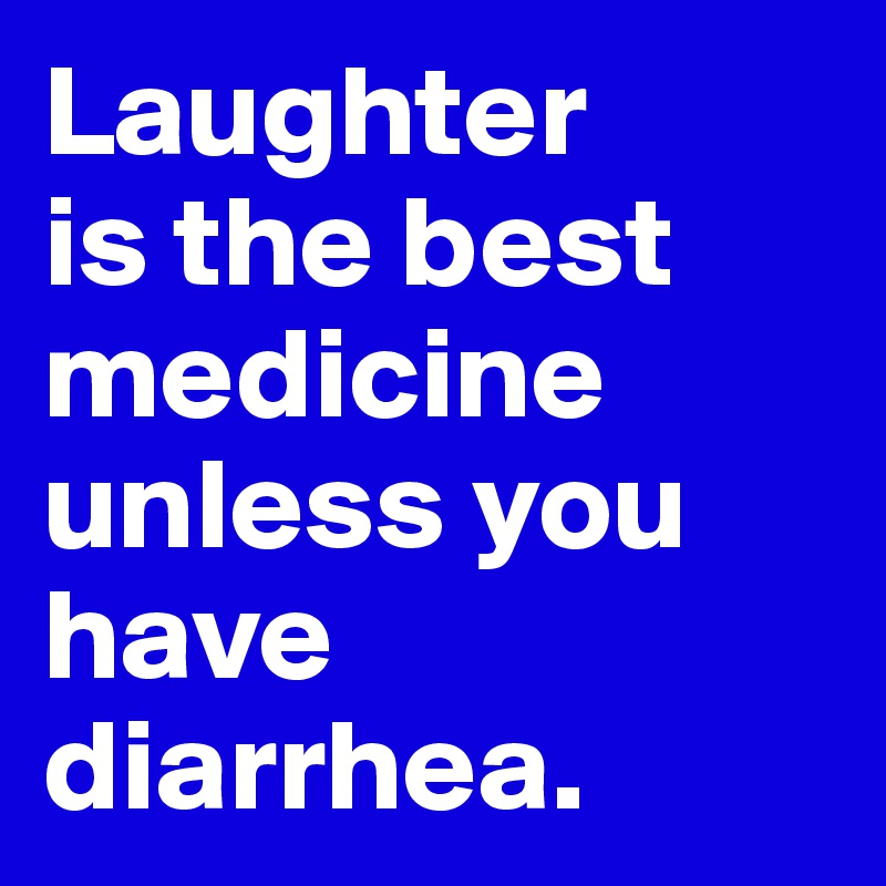 Laughter  is the best medicine unless you have diarrhea.