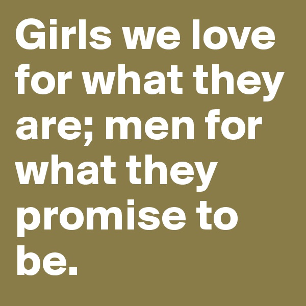 Girls we love for what they are; men for what they promise to be.