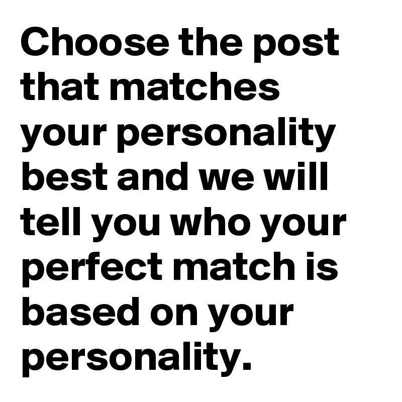 choose the post that matches your personality best and we will tell you who your perfect