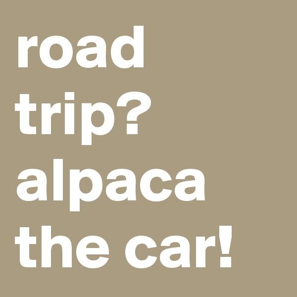 road trip? alpaca the car!